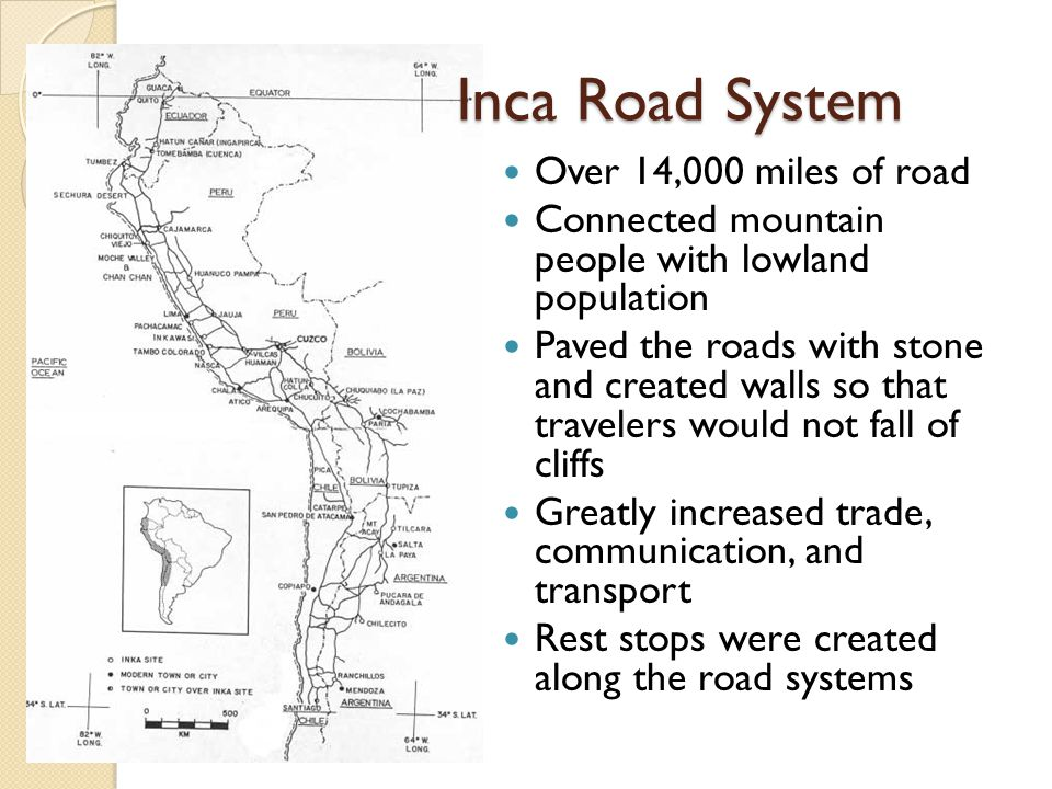 Inca Road System Inca Road System Over 14,000 miles of road Connected mountain people with lowland population Paved the roads with stone and created walls so that travelers would not fall of cliffs Greatly increased trade, communication, and transport Rest stops were created along the road systems