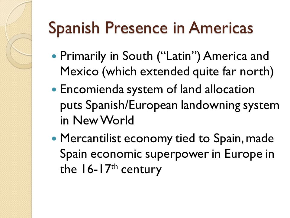 Spanish Presence in Americas Primarily in South ( Latin ) America and Mexico (which extended quite far north) Encomienda system of land allocation puts Spanish/European landowning system in New World Mercantilist economy tied to Spain, made Spain economic superpower in Europe in the 16-17 th century