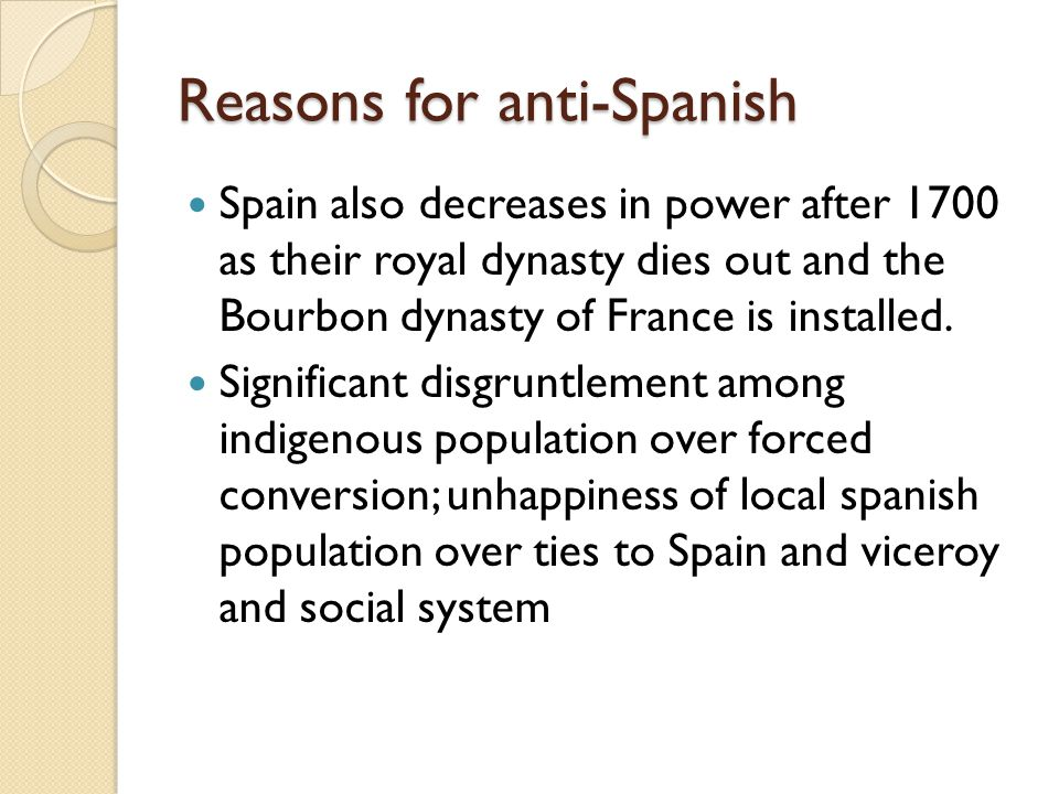 Reasons for anti-Spanish Spain also decreases in power after 1700 as their royal dynasty dies out and the Bourbon dynasty of France is installed.