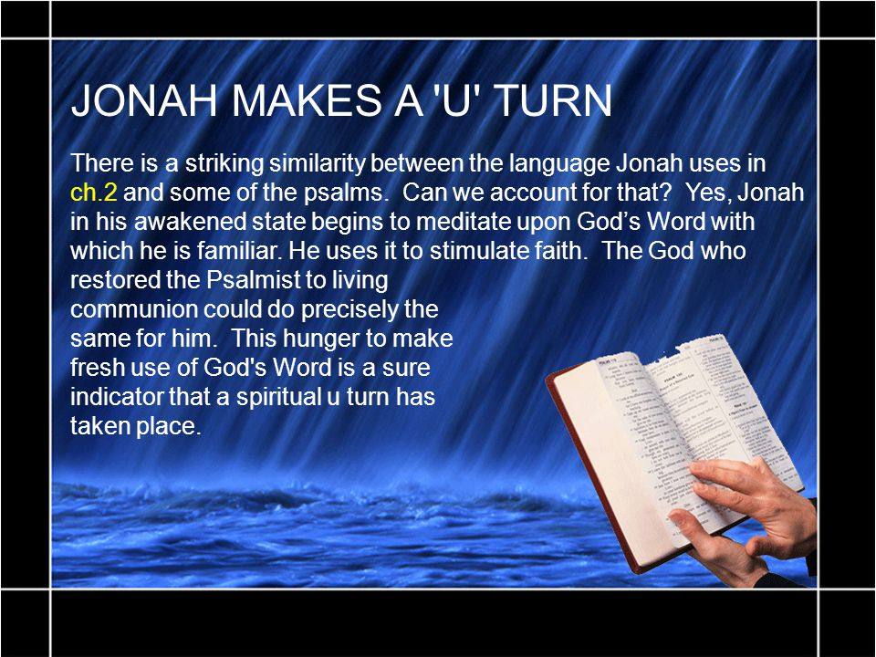 JONAH MAKES A 'U' TURN There is a striking similarity between the language Jonah uses in ch.2 and some of the psalms. Can we account for that? Yes, Jo