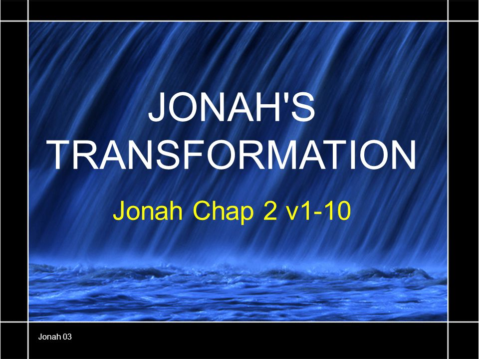 JONAH S TRANSFORMATION Jonah Chap 2 v1-10 Jonah 03