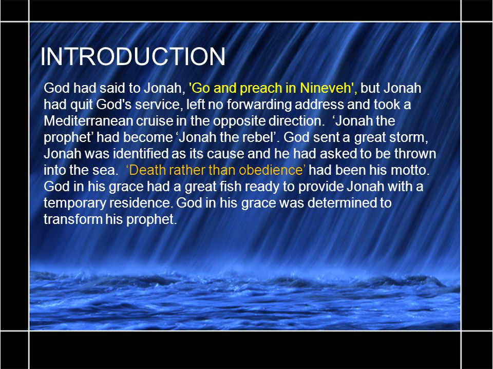 INTRODUCTION God had said to Jonah, Go and preach in Nineveh , but Jonah had quit God s service, left no forwarding address and took a Mediterranean cruise in the opposite direction.