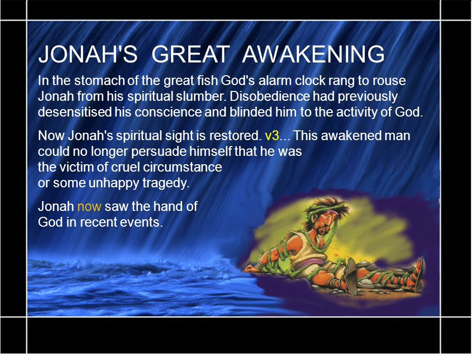 JONAH'S GREAT AWAKENING In the stomach of the great fish God's alarm clock rang to rouse Jonah from his spiritual slumber. Disobedience had previously