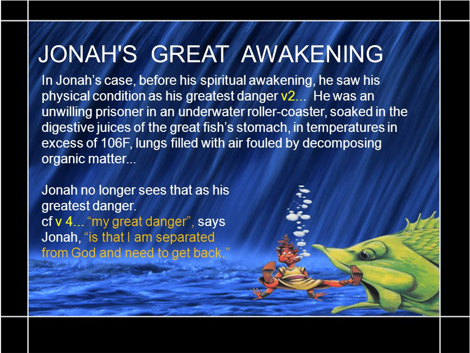 JONAH'S GREAT AWAKENING In Jonah's case, before his spiritual awakening, he saw his physical condition as his greatest danger v2... He was an unwillin