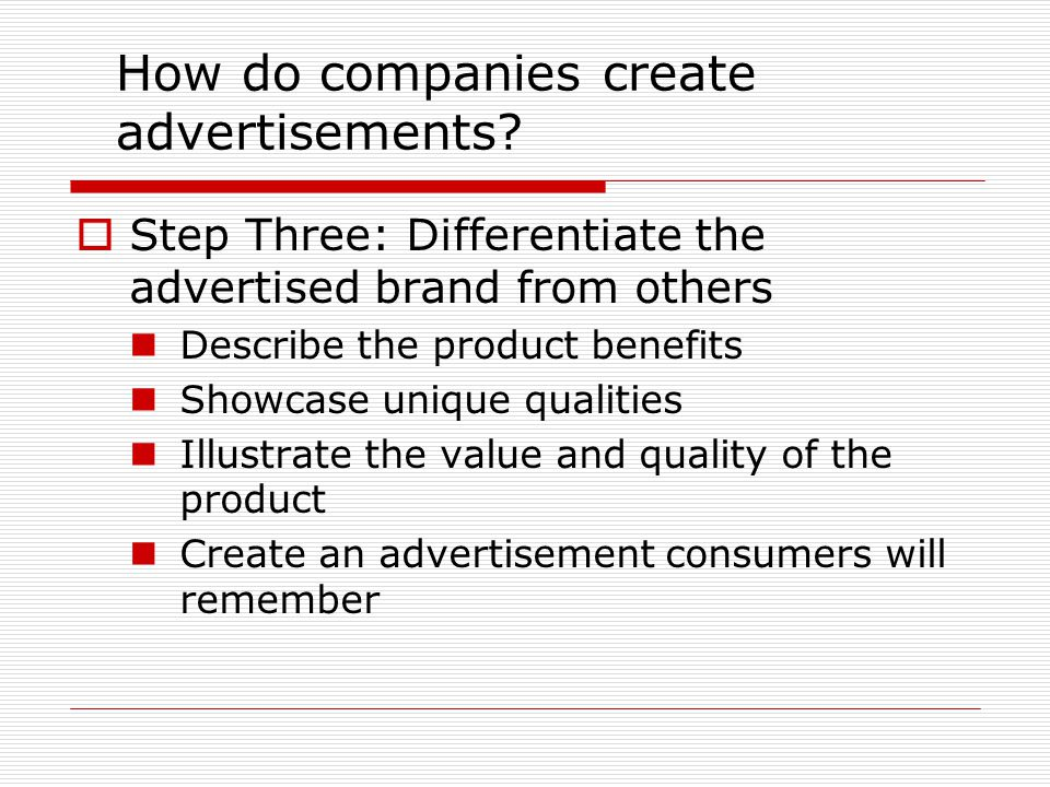 How do companies create advertisements?  Step Three: Differentiate the advertised brand from others Describe the product benefits Showcase unique qua