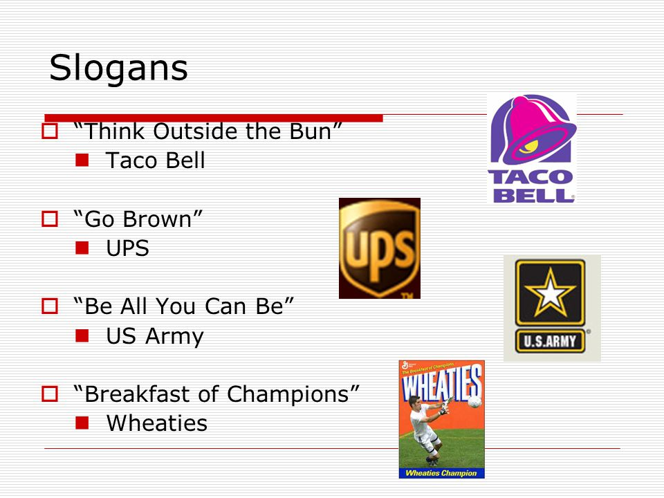 "Slogans  ""Think Outside the Bun"" Taco Bell  ""Go Brown"" UPS  ""Be All You Can Be"" US Army  ""Breakfast of Champions"" Wheaties"
