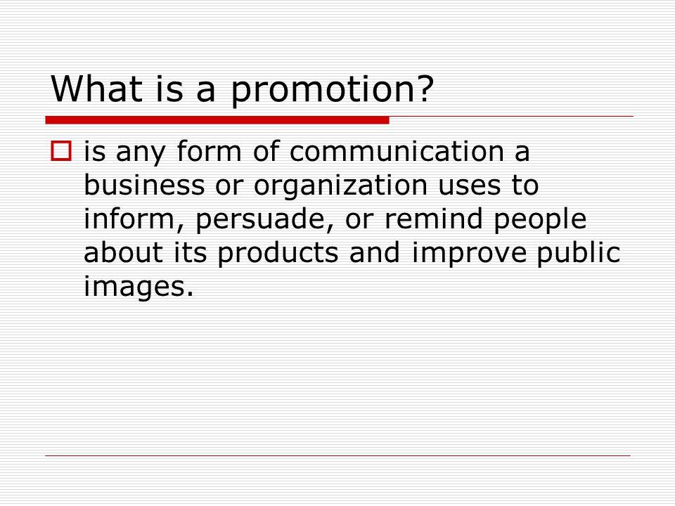 What is a promotion?  is any form of communication a business or organization uses to inform, persuade, or remind people about its products and impro