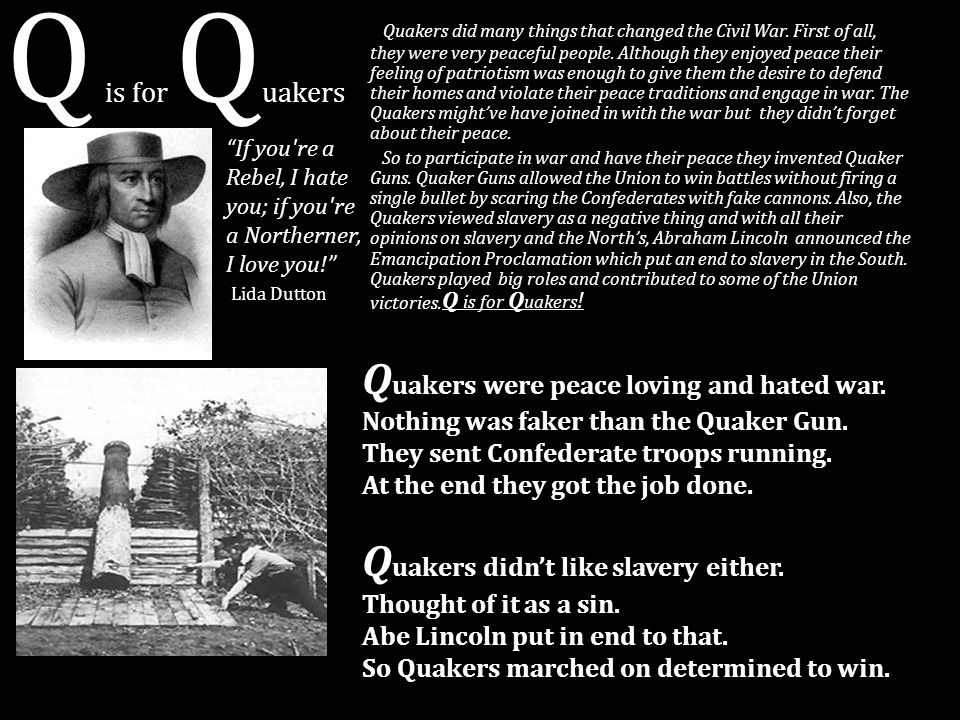 Q is for Q uakers Quakers did many things that changed the Civil War. First of all, they were very peaceful people. Although they enjoyed peace their