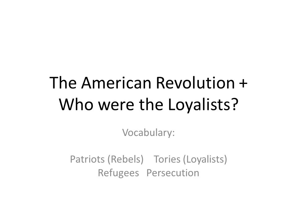 The American Revolution + Who were the Loyalists.