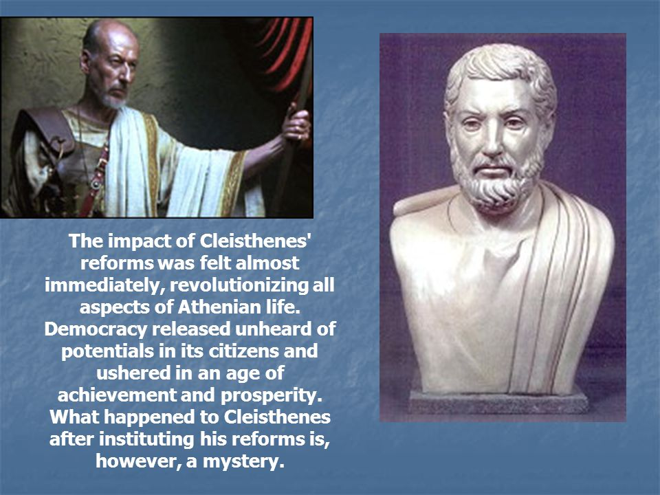 The impact of Cleisthenes' reforms was felt almost immediately, revolutionizing all aspects of Athenian life. Democracy released unheard of potentials