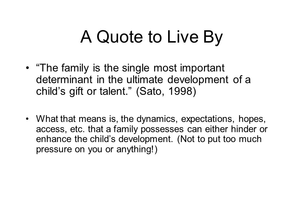 A Quote to Live By The family is the single most important determinant in the ultimate development of a child's gift or talent. (Sato, 1998) What that means is, the dynamics, expectations, hopes, access, etc.