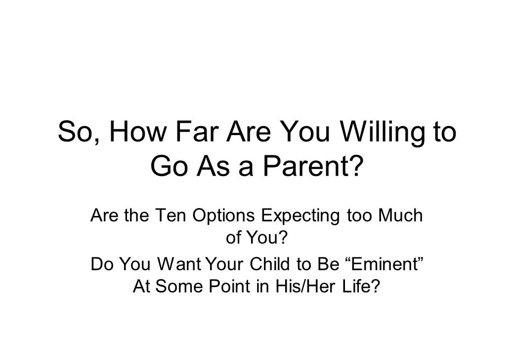 So, How Far Are You Willing to Go As a Parent. Are the Ten Options Expecting too Much of You.