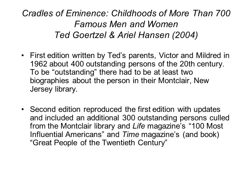 Cradles of Eminence: Childhoods of More Than 700 Famous Men and Women Ted Goertzel & Ariel Hansen (2004) First edition written by Ted's parents, Victor and Mildred in 1962 about 400 outstanding persons of the 20th century.
