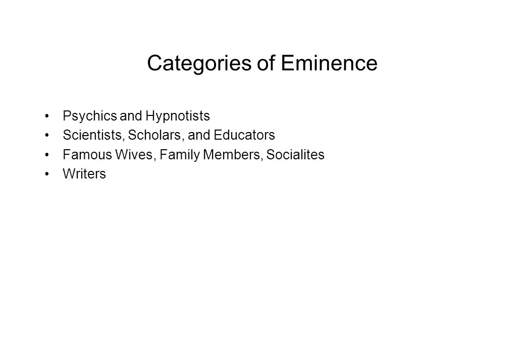 Categories of Eminence Psychics and Hypnotists Scientists, Scholars, and Educators Famous Wives, Family Members, Socialites Writers