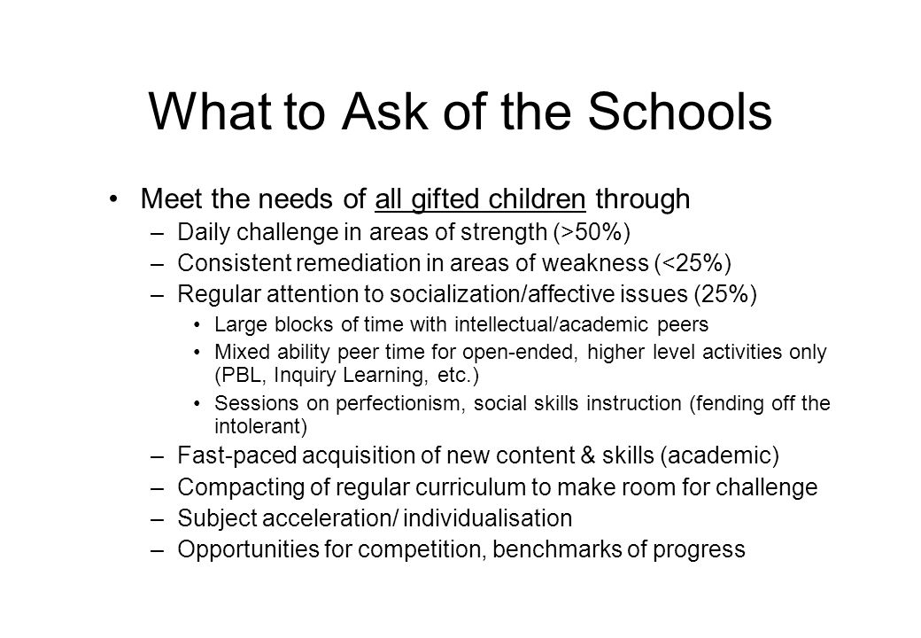 What to Ask of the Schools Meet the needs of all gifted children through –Daily challenge in areas of strength (>50%) –Consistent remediation in areas of weakness (<25%) –Regular attention to socialization/affective issues (25%) Large blocks of time with intellectual/academic peers Mixed ability peer time for open-ended, higher level activities only (PBL, Inquiry Learning, etc.) Sessions on perfectionism, social skills instruction (fending off the intolerant) –Fast-paced acquisition of new content & skills (academic) –Compacting of regular curriculum to make room for challenge –Subject acceleration/ individualisation –Opportunities for competition, benchmarks of progress
