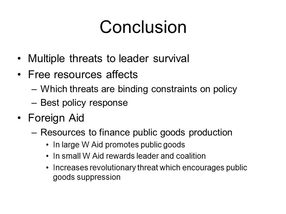 Conclusion Multiple threats to leader survival Free resources affects –Which threats are binding constraints on policy –Best policy response Foreign Aid –Resources to finance public goods production In large W Aid promotes public goods In small W Aid rewards leader and coalition Increases revolutionary threat which encourages public goods suppression