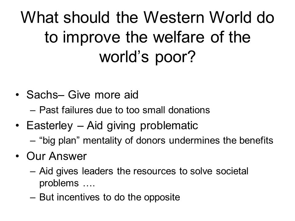 What should the Western World do to improve the welfare of the world's poor? Sachs– Give more aid –Past failures due to too small donations Easterley