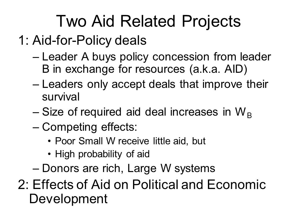 Two Aid Related Projects 1: Aid-for-Policy deals –Leader A buys policy concession from leader B in exchange for resources (a.k.a. AID) –Leaders only a