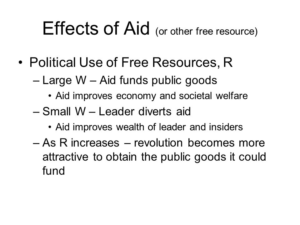 Effects of Aid (or other free resource) Political Use of Free Resources, R –Large W – Aid funds public goods Aid improves economy and societal welfare