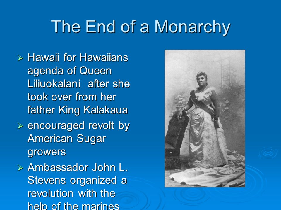 The End of a Monarchy  Hawaii for Hawaiians agenda of Queen Liliuokalani after she took over from her father King Kalakaua  encouraged revolt by Ame