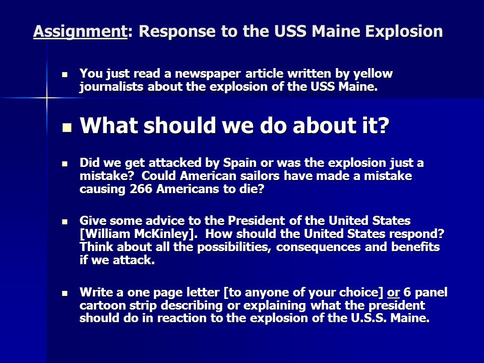 Assignment: Response to the USS Maine Explosion You just read a newspaper article written by yellow journalists about the explosion of the USS Maine.
