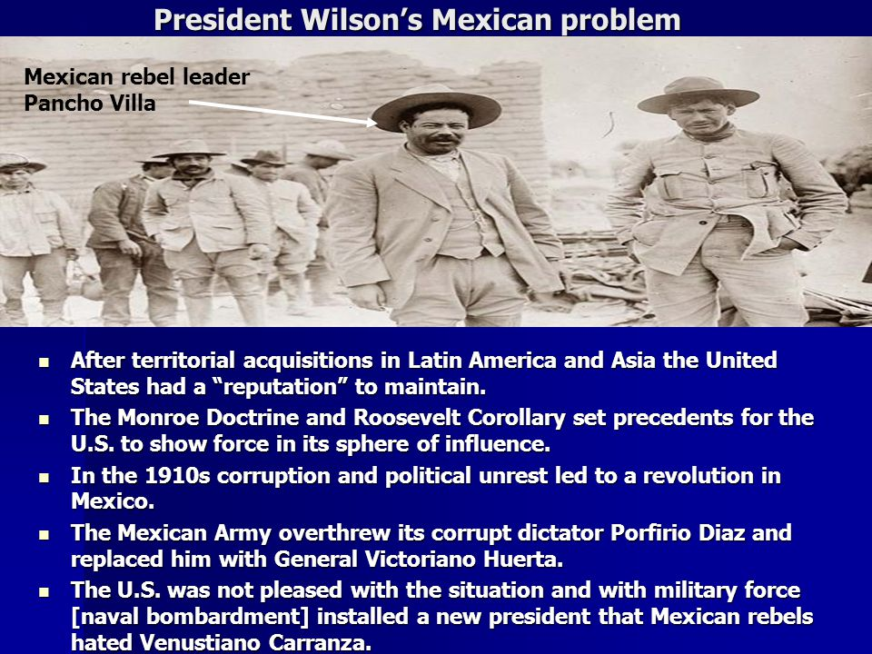 President Wilson's Mexican problem President Wilson's Mexican problem After territorial acquisitions in Latin America and Asia the United States had a reputation to maintain.
