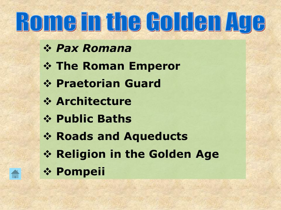  Pax Romana  The Roman Emperor  Praetorian Guard  Architecture  Public Baths  Roads and Aqueducts  Religion in the Golden Age  Pompeii