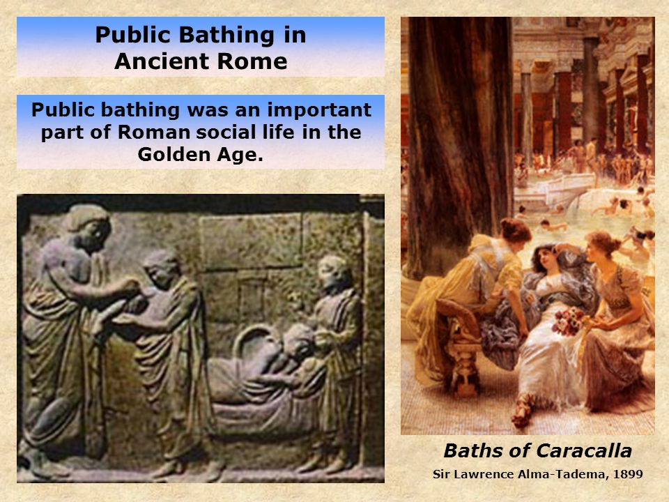Baths of Caracalla Sir Lawrence Alma-Tadema, 1899 Public Bathing in Ancient Rome Public bathing was an important part of Roman social life in the Golden Age.