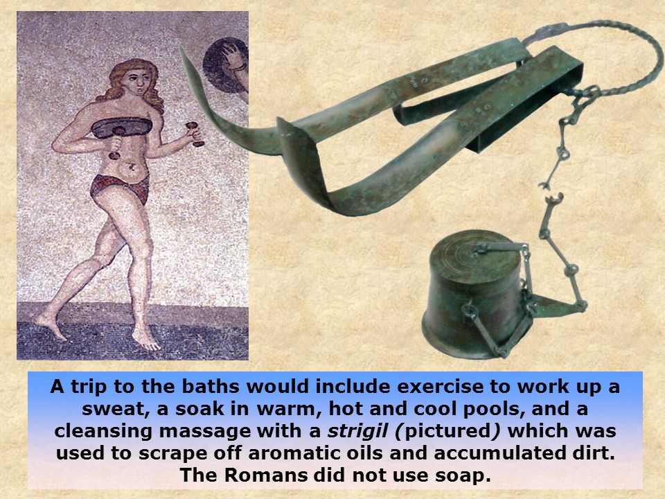 A trip to the baths would include exercise to work up a sweat, a soak in warm, hot and cool pools, and a cleansing massage with a strigil (pictured) which was used to scrape off aromatic oils and accumulated dirt.