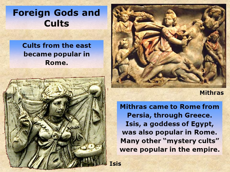 Foreign Gods and Cults Mithras Isis Cults from the east became popular in Rome.