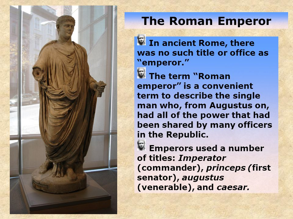 The Roman Emperor In ancient Rome, there was no such title or office as emperor. The term Roman emperor is a convenient term to describe the single man who, from Augustus on, had all of the power that had been shared by many officers in the Republic.
