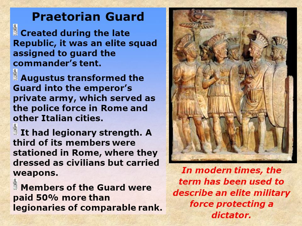Praetorian Guard Created during the late Republic, it was an elite squad assigned to guard the commander's tent.