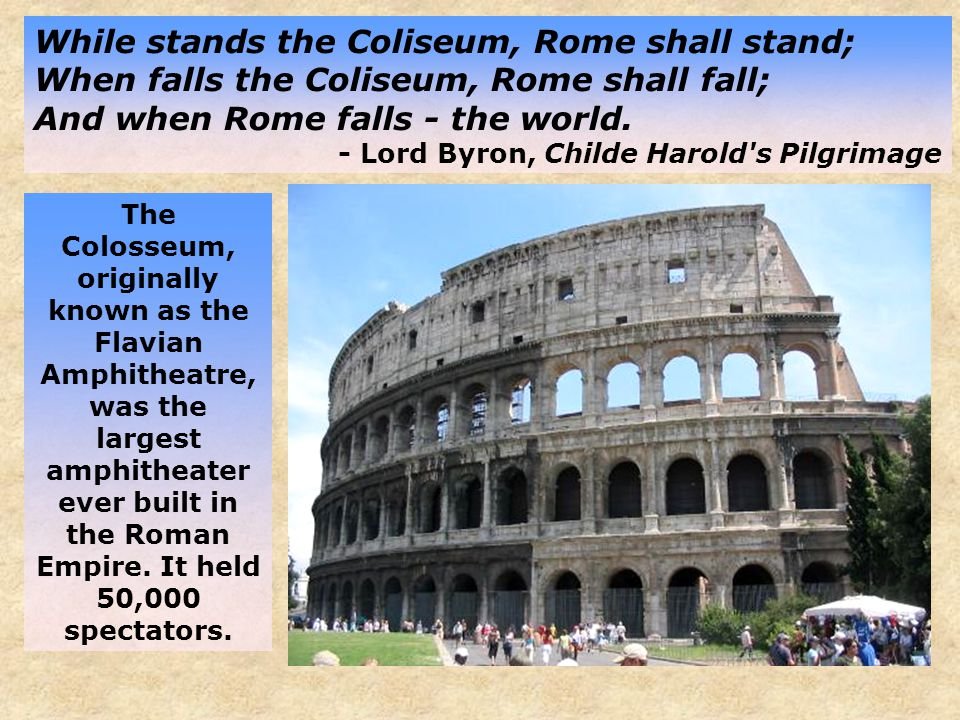 While stands the Coliseum, Rome shall stand; When falls the Coliseum, Rome shall fall; And when Rome falls - the world.