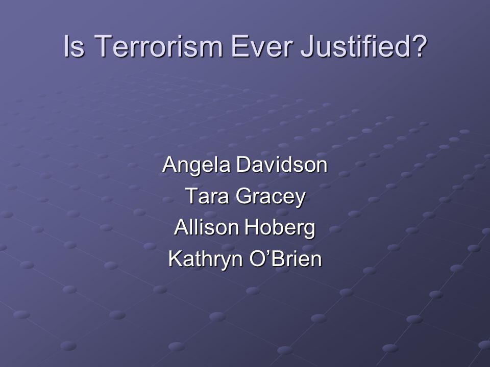 Is Terrorism Ever Justified? Angela Davidson Tara Gracey Allison Hoberg Kathryn O'Brien