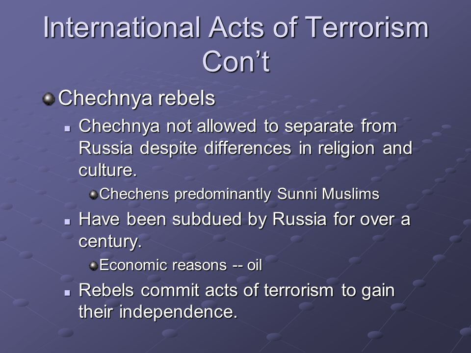 International Acts of Terrorism Con't Chechnya rebels Chechnya not allowed to separate from Russia despite differences in religion and culture. Chechn