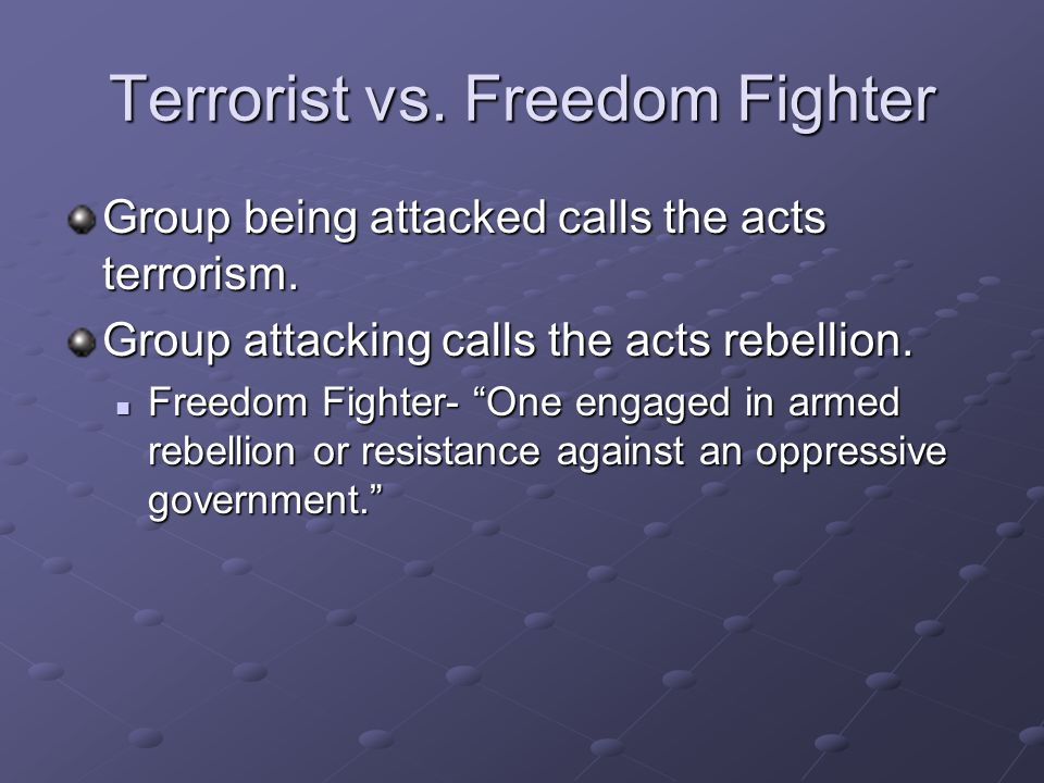 "Terrorist vs. Freedom Fighter Group being attacked calls the acts terrorism. Group attacking calls the acts rebellion. Freedom Fighter- ""One engaged i"
