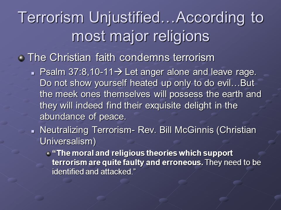 Terrorism Unjustified…According to most major religions The Christian faith condemns terrorism Psalm 37:8,10-11  Let anger alone and leave rage. Do n