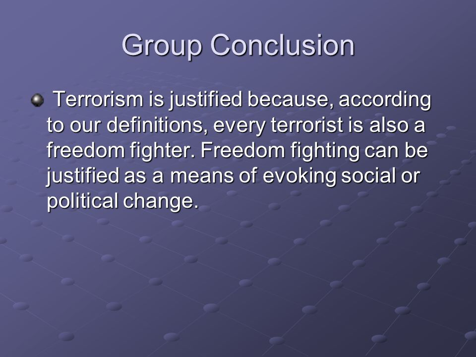 Group Conclusion Terrorism is justified because, according to our definitions, every terrorist is also a freedom fighter. Freedom fighting can be just
