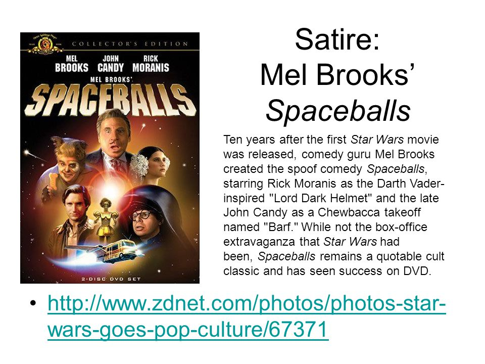Satire: Mel Brooks' Spaceballs http://www.zdnet.com/photos/photos-star- wars-goes-pop-culture/67371http://www.zdnet.com/photos/photos-star- wars-goes-pop-culture/67371 Ten years after the first Star Wars movie was released, comedy guru Mel Brooks created the spoof comedy Spaceballs, starring Rick Moranis as the Darth Vader- inspired Lord Dark Helmet and the late John Candy as a Chewbacca takeoff named Barf. While not the box-office extravaganza that Star Wars had been, Spaceballs remains a quotable cult classic and has seen success on DVD.