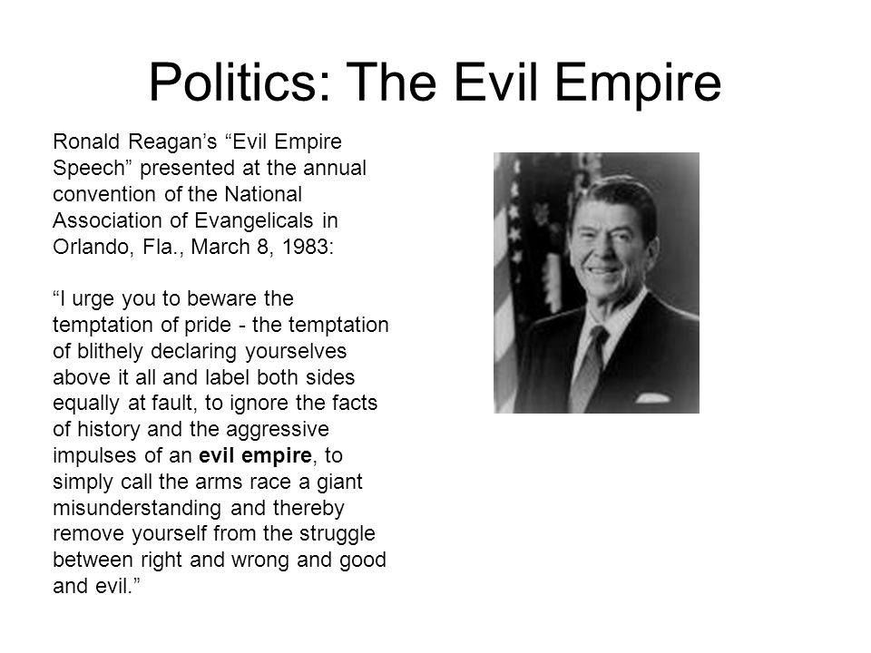Politics: The Evil Empire Ronald Reagan's Evil Empire Speech presented at the annual convention of the National Association of Evangelicals in Orlando, Fla., March 8, 1983: I urge you to beware the temptation of pride - the temptation of blithely declaring yourselves above it all and label both sides equally at fault, to ignore the facts of history and the aggressive impulses of an evil empire, to simply call the arms race a giant misunderstanding and thereby remove yourself from the struggle between right and wrong and good and evil.