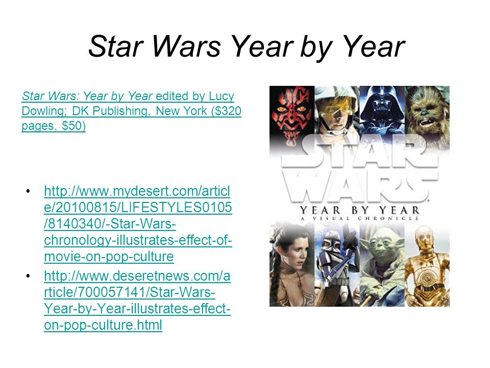 Star Wars Year by Year http://www.mydesert.com/articl e/20100815/LIFESTYLES0105 /8140340/-Star-Wars- chronology-illustrates-effect-of- movie-on-pop-culturehttp://www.mydesert.com/articl e/20100815/LIFESTYLES0105 /8140340/-Star-Wars- chronology-illustrates-effect-of- movie-on-pop-culture http://www.deseretnews.com/a rticle/700057141/Star-Wars- Year-by-Year-illustrates-effect- on-pop-culture.htmlhttp://www.deseretnews.com/a rticle/700057141/Star-Wars- Year-by-Year-illustrates-effect- on-pop-culture.html Star Wars: Year by Year edited by Lucy Dowling; DK Publishing, New York ($320 pages, $50)