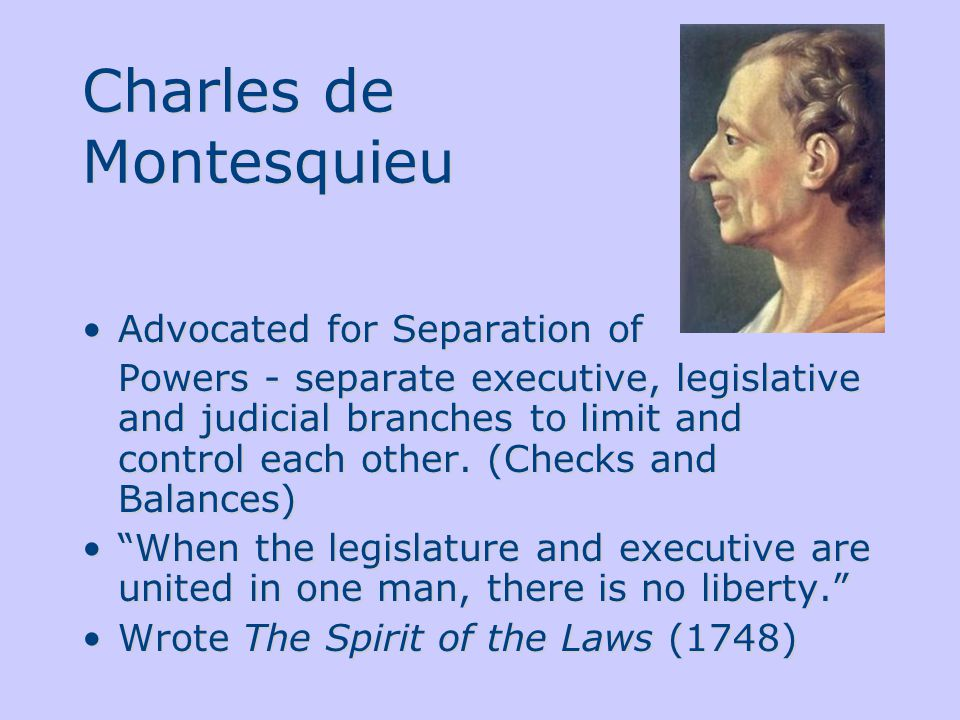 Charles de Montesquieu Advocated for Separation of Powers - separate executive, legislative and judicial branches to limit and control each other.