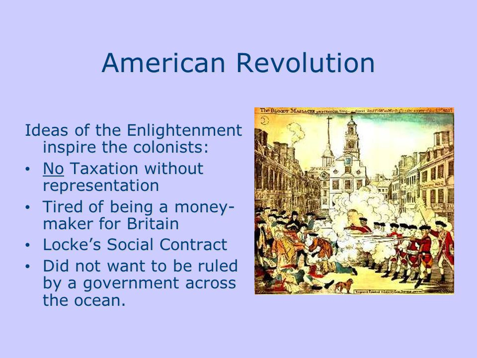 American Revolution Ideas of the Enlightenment inspire the colonists: No Taxation without representation Tired of being a money- maker for Britain Locke's Social Contract Did not want to be ruled by a government across the ocean.