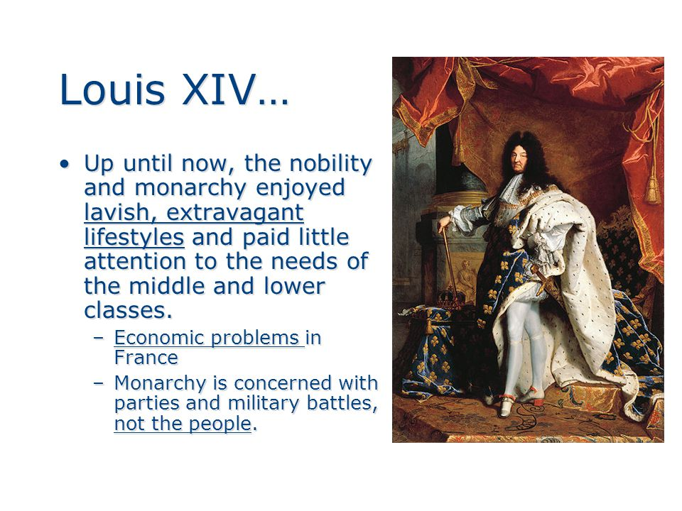 Louis XIV… Up until now, the nobility and monarchy enjoyed lavish, extravagant lifestyles and paid little attention to the needs of the middle and lower classes.