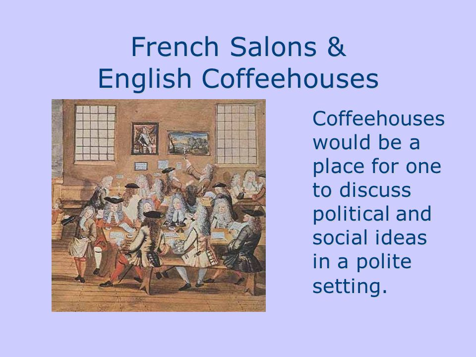 French Salons & English Coffeehouses Coffeehouses would be a place for one to discuss political and social ideas in a polite setting.