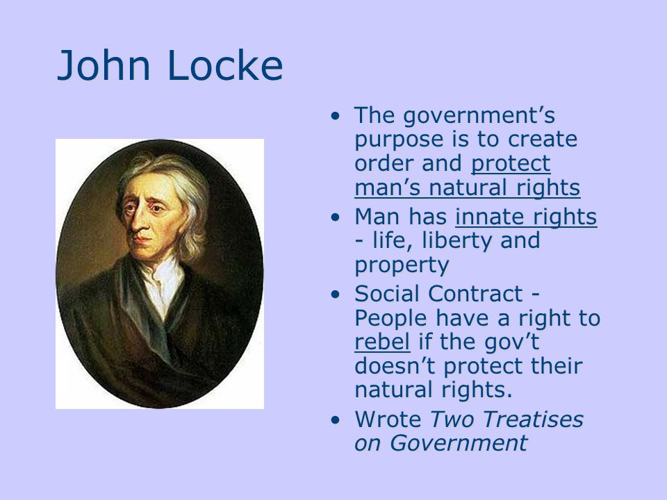 John Locke The government's purpose is to create order and protect man's natural rights Man has innate rights - life, liberty and property Social Contract - People have a right to rebel if the gov't doesn't protect their natural rights.