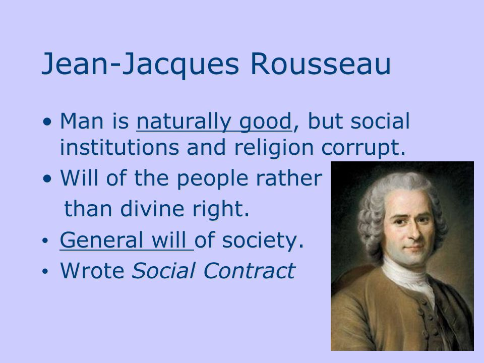 Jean-Jacques Rousseau Man is naturally good, but social institutions and religion corrupt.