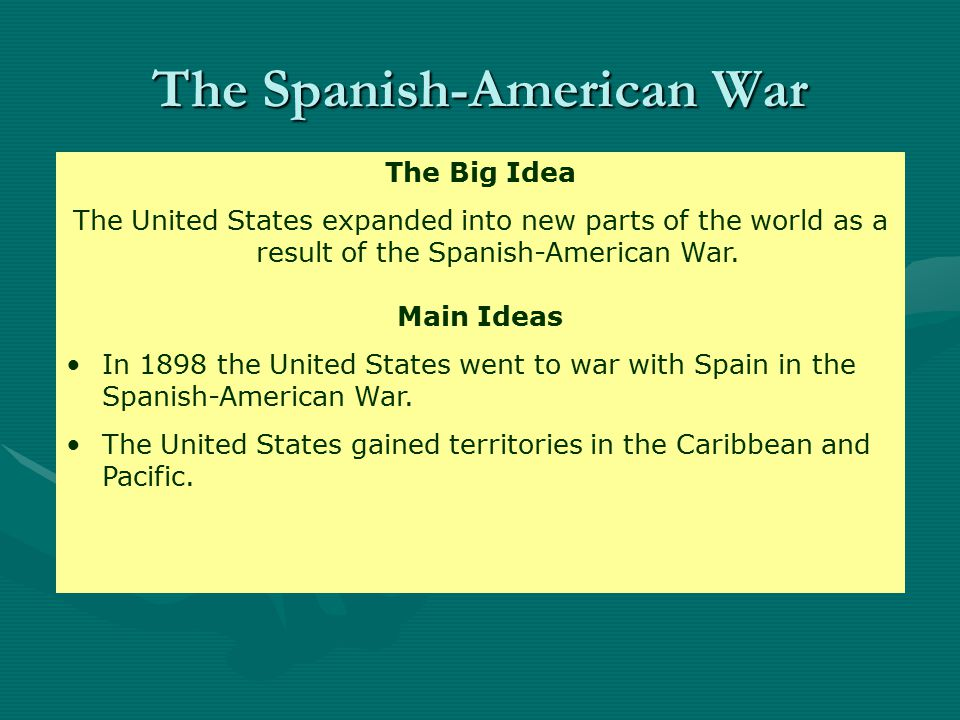 Main Idea 1: In 1898 the United States went to war with Spain in the Spanish-American War.
