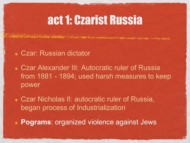 act 1: Czarist Russia Czar: Russian dictator Czar Alexander III: Autocratic ruler of Russia from 1881 - 1894; used harsh measures to keep power Czar N
