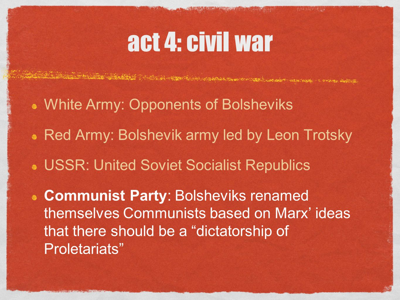 act 4: civil war White Army: Opponents of Bolsheviks Red Army: Bolshevik army led by Leon Trotsky USSR: United Soviet Socialist Republics Communist Pa